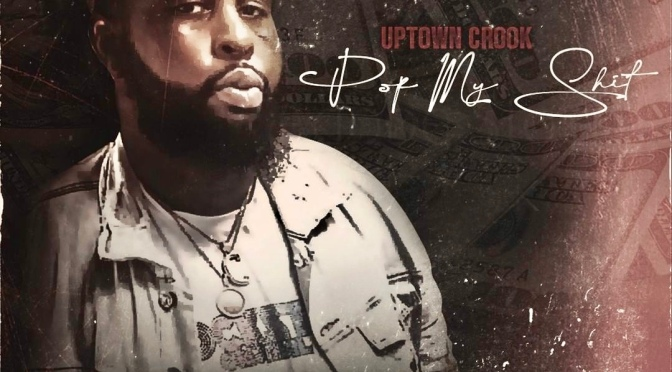 "[NEW MUSIC] UPTOWN CROOK – ""POP MY SHIT""